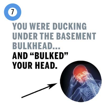 you banged your head ducking to get into the basement