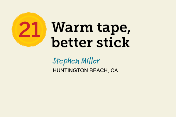 Warm Tape, Better Stick for 27 Reader Tips That Save Time and Money